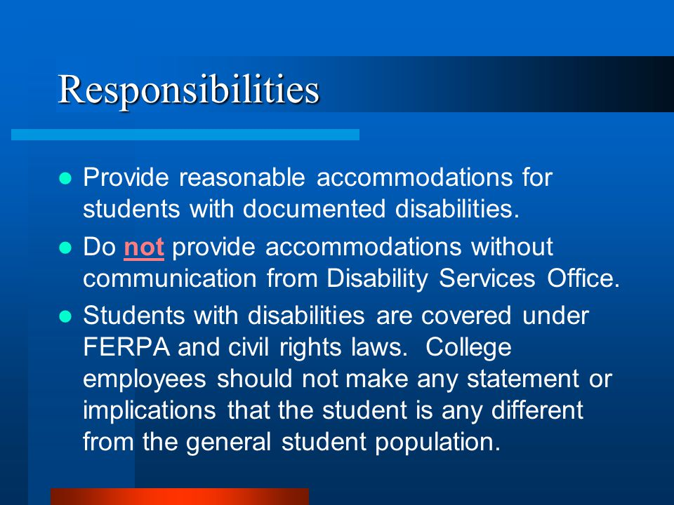 Responsibilities Provide reasonable accommodations for students with documented disabilities.