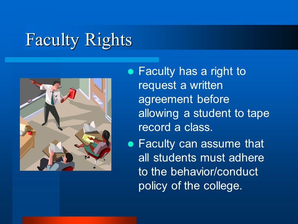 Faculty Rights Faculty has a right to request a written agreement before allowing a student to tape record a class.