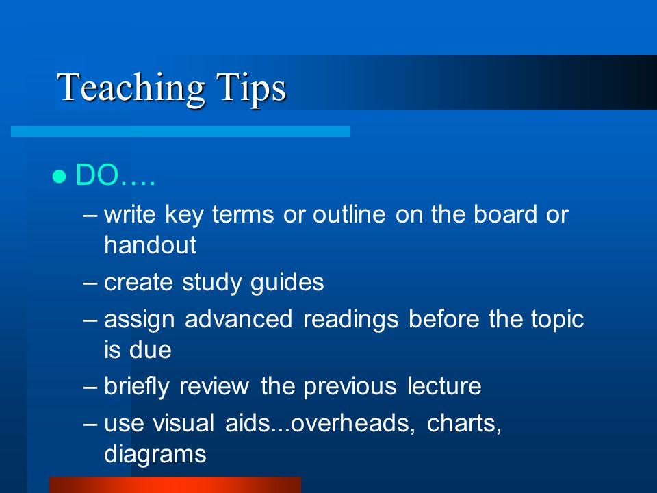 Teaching Tips DO…. –write key terms or outline on the board or handout –create study guides –assign advanced readings before the topic is due –briefly