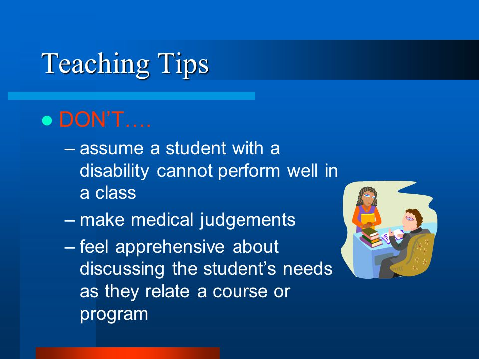 Teaching Tips DON'T…. –assume a student with a disability cannot perform well in a class –make medical judgements –feel apprehensive about discussing