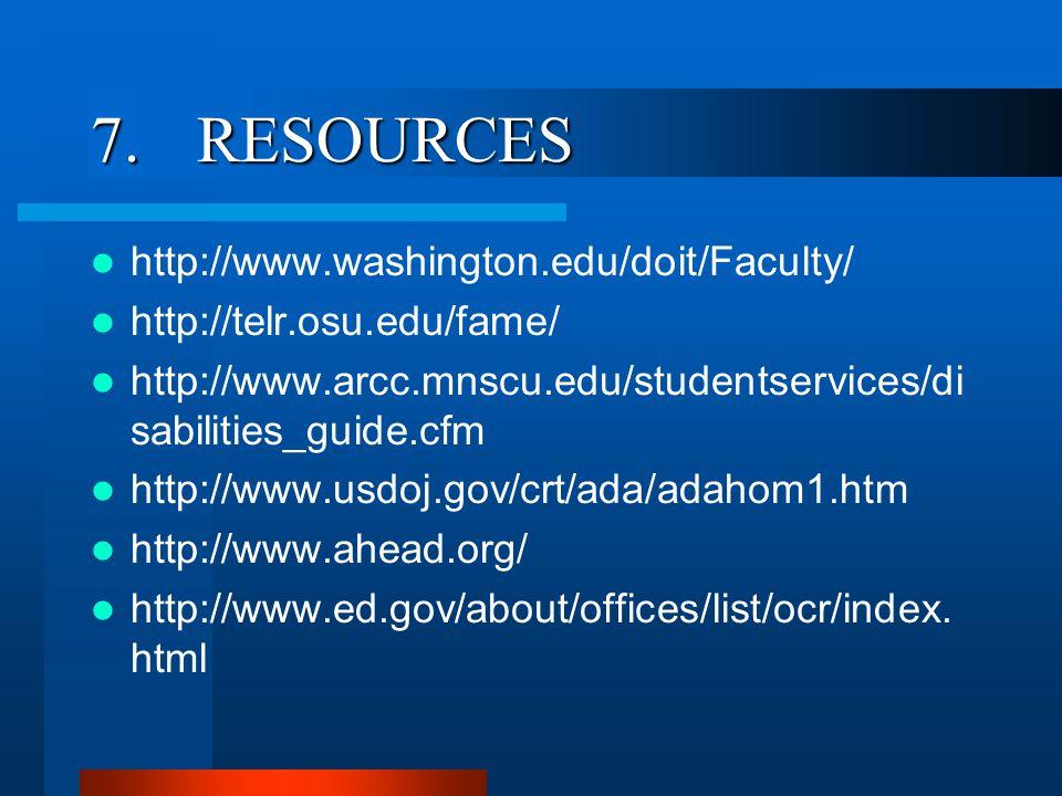 7.RESOURCES http://www.washington.edu/doit/Faculty/ http://telr.osu.edu/fame/ http://www.arcc.mnscu.edu/studentservices/di sabilities_guide.cfm http://www.usdoj.gov/crt/ada/adahom1.htm http://www.ahead.org/ http://www.ed.gov/about/offices/list/ocr/index.