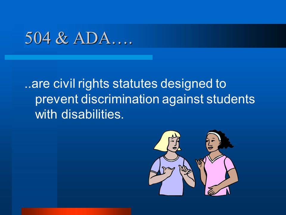 504 & ADA…...are civil rights statutes designed to prevent discrimination against students with disabilities.