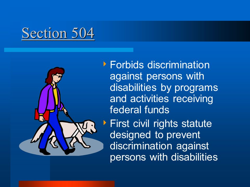 Section 504  Forbids discrimination against persons with disabilities by programs and activities receiving federal funds  First civil rights statute designed to prevent discrimination against persons with disabilities