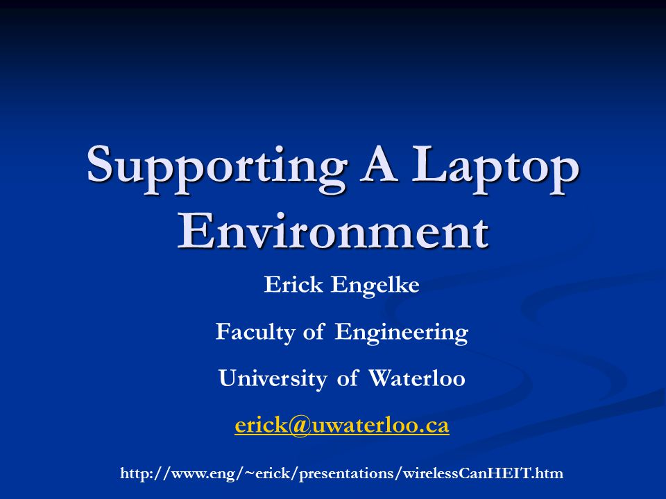 Supporting A Laptop Environment Erick Engelke Faculty of Engineering University of Waterloo erick@uwaterloo.ca http://www.eng/~erick/presentations/wirelessCanHEIT.htm