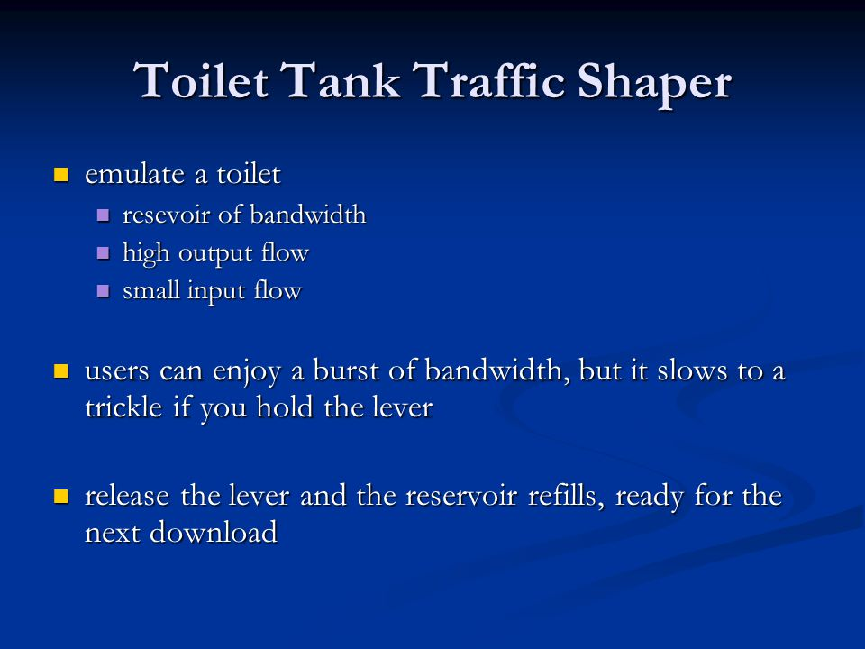 Toilet Tank Traffic Shaper emulate a toilet emulate a toilet resevoir of bandwidth resevoir of bandwidth high output flow high output flow small input flow small input flow users can enjoy a burst of bandwidth, but it slows to a trickle if you hold the lever users can enjoy a burst of bandwidth, but it slows to a trickle if you hold the lever release the lever and the reservoir refills, ready for the next download release the lever and the reservoir refills, ready for the next download