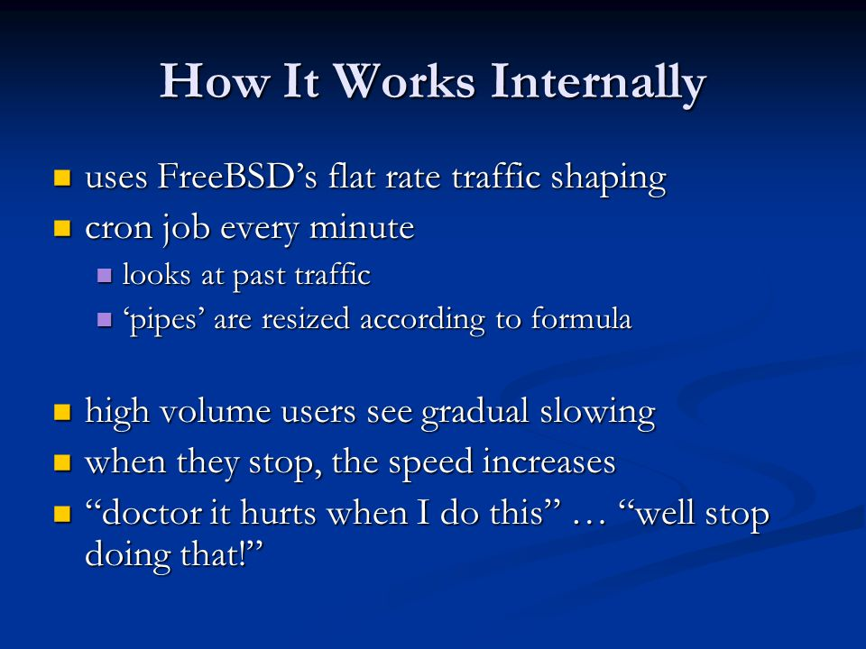 How It Works Internally uses FreeBSD's flat rate traffic shaping uses FreeBSD's flat rate traffic shaping cron job every minute cron job every minute looks at past traffic looks at past traffic 'pipes' are resized according to formula 'pipes' are resized according to formula high volume users see gradual slowing high volume users see gradual slowing when they stop, the speed increases when they stop, the speed increases doctor it hurts when I do this … well stop doing that! doctor it hurts when I do this … well stop doing that!