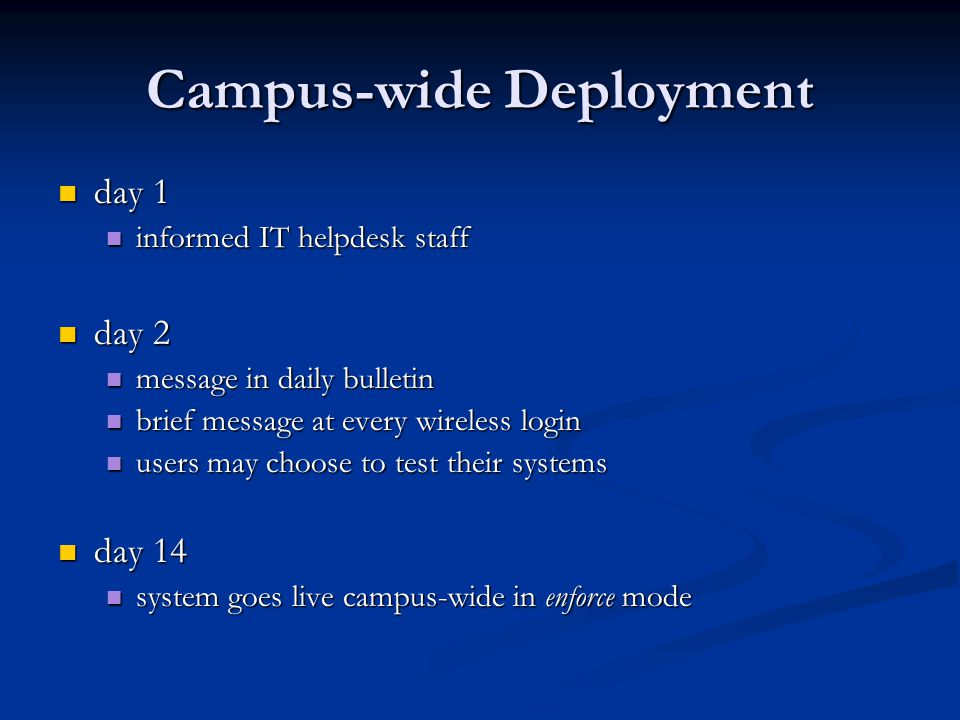 Campus-wide Deployment day 1 day 1 informed IT helpdesk staff informed IT helpdesk staff day 2 day 2 message in daily bulletin message in daily bulletin brief message at every wireless login brief message at every wireless login users may choose to test their systems users may choose to test their systems day 14 day 14 system goes live campus-wide in enforce mode system goes live campus-wide in enforce mode