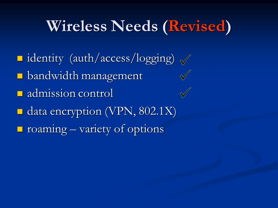 Wireless Needs (Revised) identity (auth/access/logging) identity (auth/access/logging) bandwidth management bandwidth management admission control admission control data encryption (VPN, 802.1X) data encryption (VPN, 802.1X) roaming – variety of options roaming – variety of options