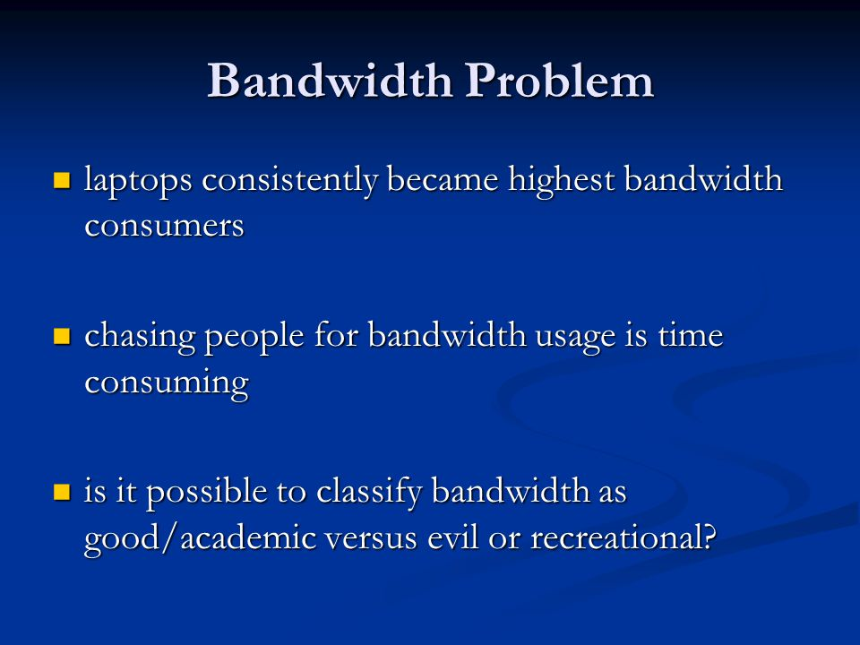 Bandwidth Problem laptops consistently became highest bandwidth consumers laptops consistently became highest bandwidth consumers chasing people for bandwidth usage is time consuming chasing people for bandwidth usage is time consuming is it possible to classify bandwidth as good/academic versus evil or recreational.