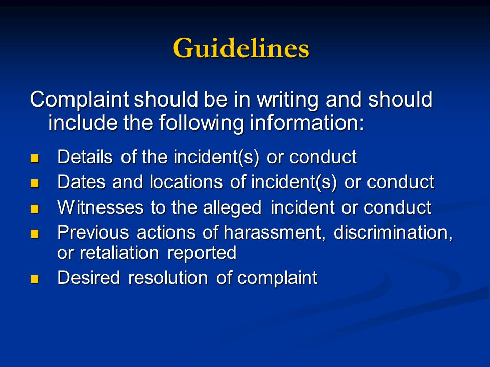 Complaint should be in writing and should include the following information: Details of the incident(s) or conduct Details of the incident(s) or conduct Dates and locations of incident(s) or conduct Dates and locations of incident(s) or conduct Witnesses to the alleged incident or conduct Witnesses to the alleged incident or conduct Previous actions of harassment, discrimination, or retaliation reported Previous actions of harassment, discrimination, or retaliation reported Desired resolution of complaint Desired resolution of complaint Guidelines