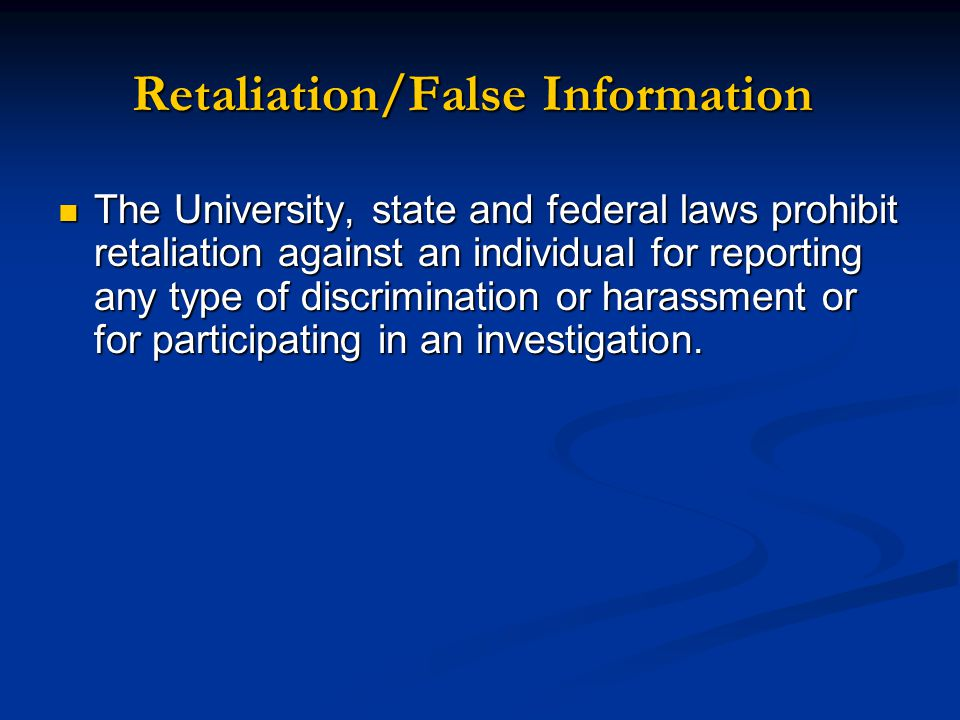 The University, state and federal laws prohibit retaliation against an individual for reporting any type of discrimination or harassment or for participating in an investigation.