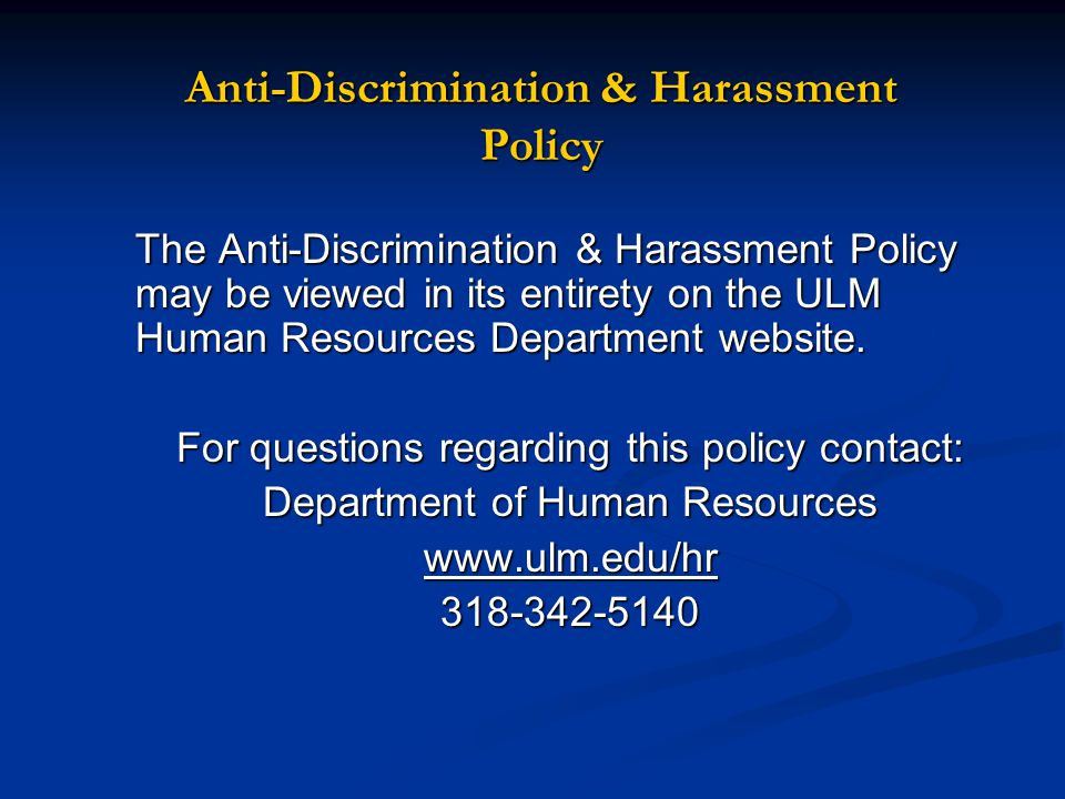 Anti-Discrimination & Harassment Policy The Anti-Discrimination & Harassment Policy may be viewed in its entirety on the ULM Human Resources Department website.