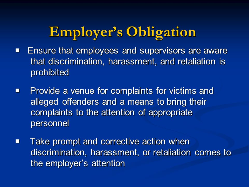  Ensure that employees and supervisors are aware that discrimination, harassment, and retaliation is prohibited  Provide a venue for complaints for victims and alleged offenders and a means to bring their complaints to the attention of appropriate personnel  Take prompt and corrective action when discrimination, harassment, or retaliation comes to the employer's attention Employer's Obligation