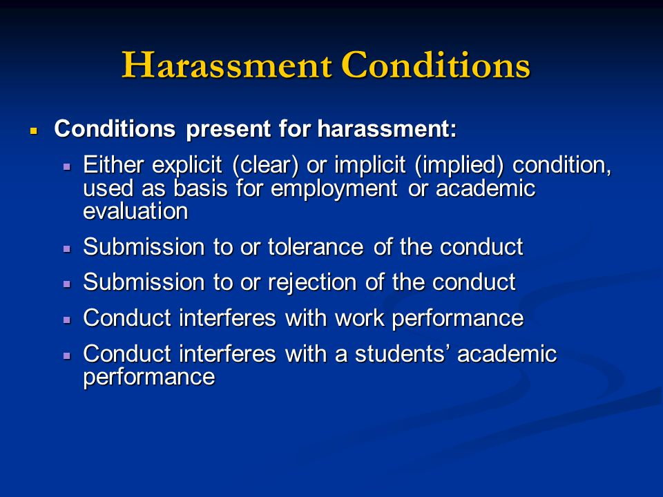  Conditions present for harassment:  Either explicit (clear) or implicit (implied) condition, used as basis for employment or academic evaluation  Submission to or tolerance of the conduct  Submission to or rejection of the conduct  Conduct interferes with work performance  Conduct interferes with a students' academic performance Harassment Conditions