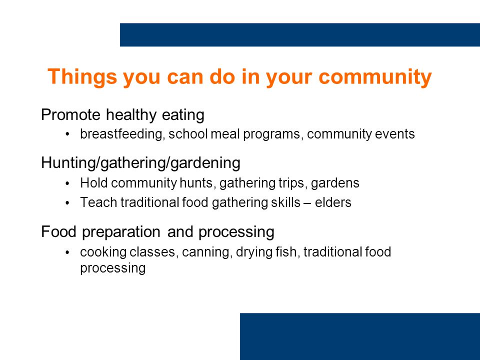 Things you can do in your community Promote healthy eating breastfeeding, school meal programs, community events Hunting/gathering/gardening Hold community hunts, gathering trips, gardens Teach traditional food gathering skills – elders Food preparation and processing cooking classes, canning, drying fish, traditional food processing