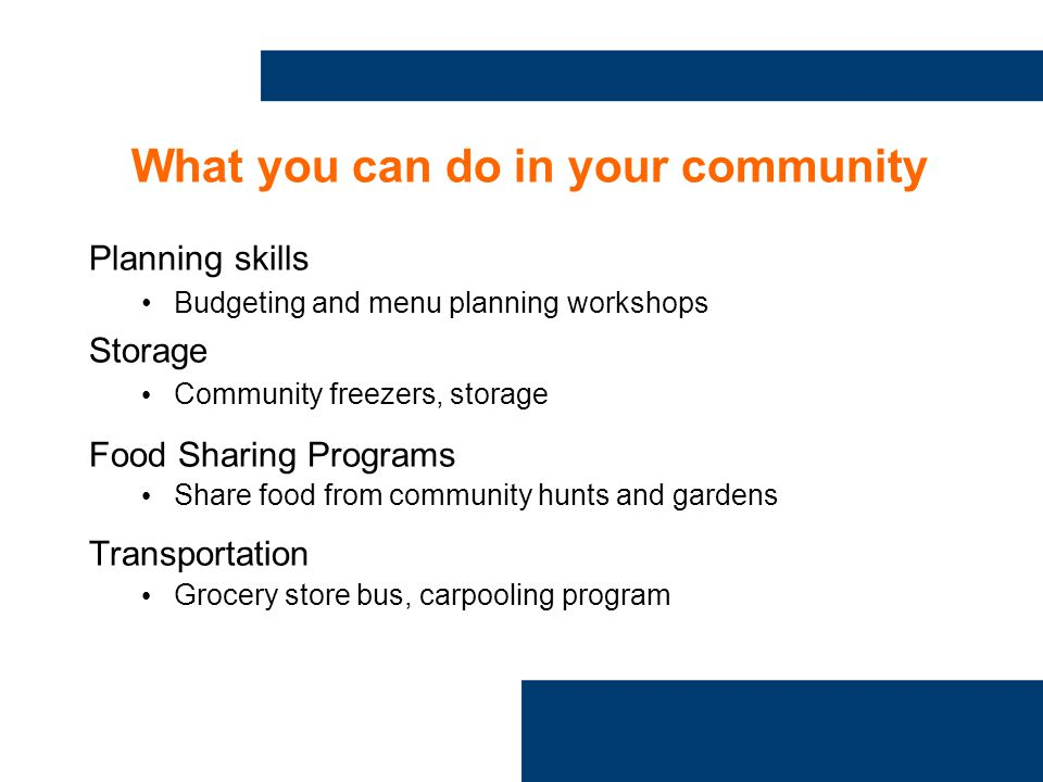 What you can do in your community Planning skills Budgeting and menu planning workshops Storage Community freezers, storage Food Sharing Programs Share food from community hunts and gardens Transportation Grocery store bus, carpooling program