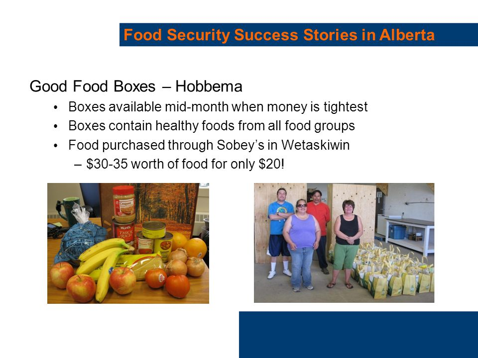 Food Security Success Stories in Alberta Good Food Boxes – Hobbema Boxes available mid-month when money is tightest Boxes contain healthy foods from all food groups Food purchased through Sobey's in Wetaskiwin –$30-35 worth of food for only $20!