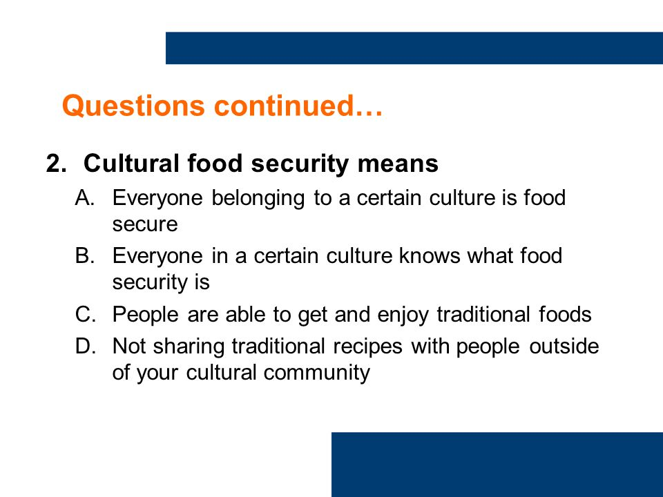 Questions continued… 2.Cultural food security means A.Everyone belonging to a certain culture is food secure B.Everyone in a certain culture knows what food security is C.People are able to get and enjoy traditional foods D.Not sharing traditional recipes with people outside of your cultural community