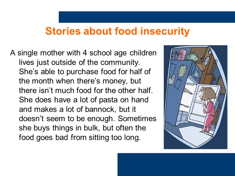 Stories about food insecurity A single mother with 4 school age children lives just outside of the community.