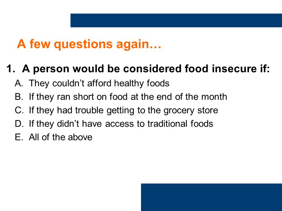 A few questions again… 1.A person would be considered food insecure if: A.They couldn't afford healthy foods B.If they ran short on food at the end of the month C.If they had trouble getting to the grocery store D.If they didn't have access to traditional foods E.All of the above