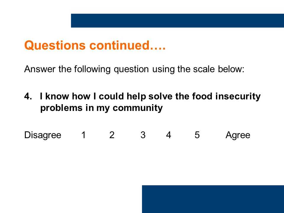 Questions continued…. Answer the following question using the scale below: 4.