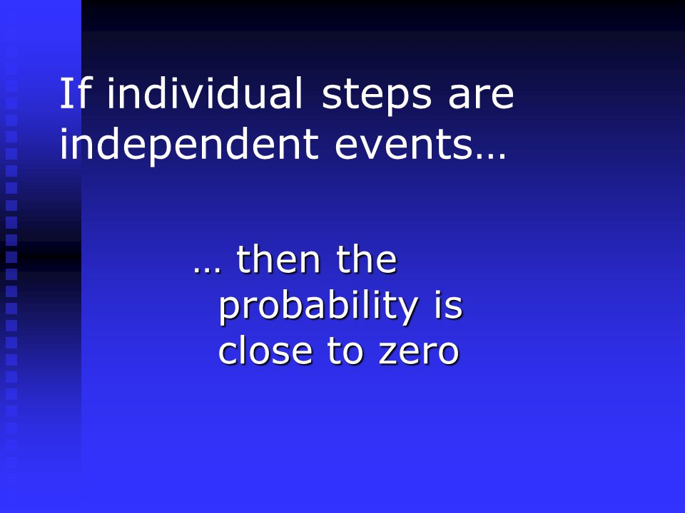If individual steps are independent events… … then the probability is close to zero