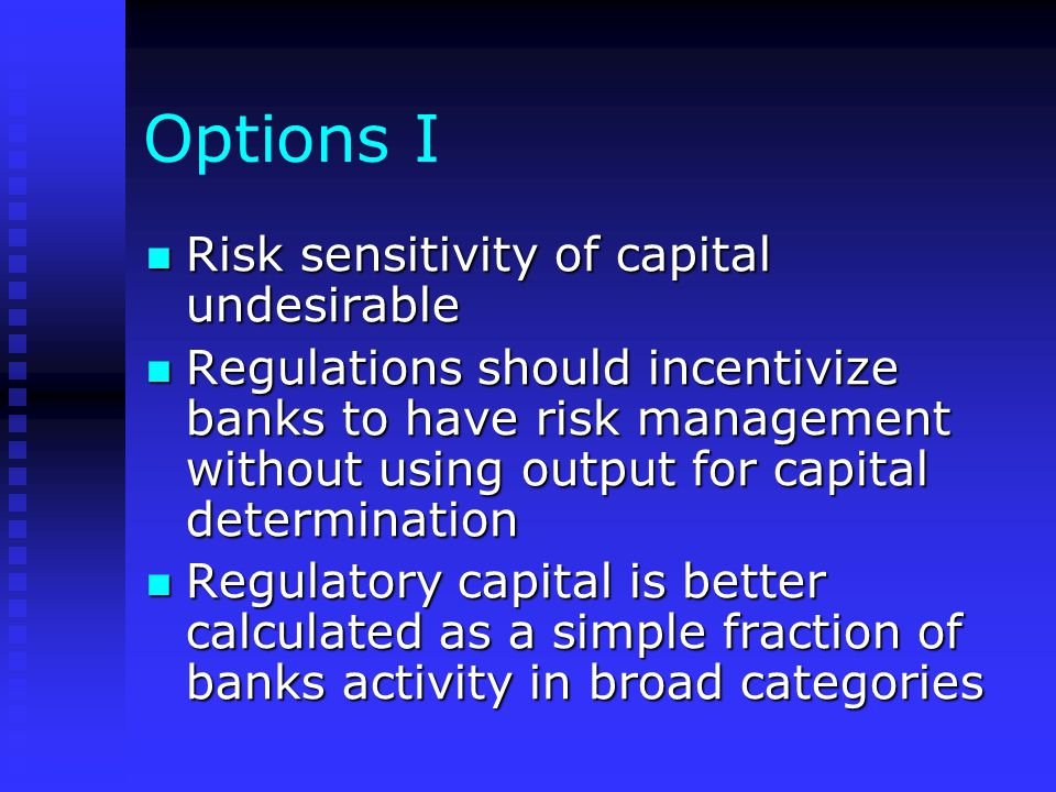 Options I Risk sensitivity of capital undesirable Risk sensitivity of capital undesirable Regulations should incentivize banks to have risk management