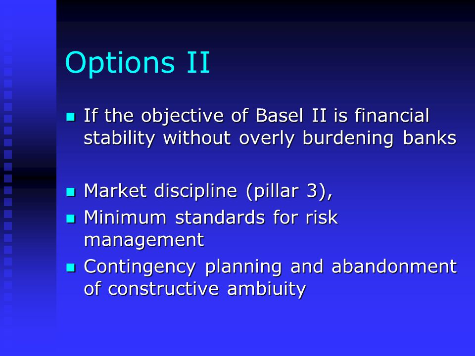 Options II If the objective of Basel II is financial stability without overly burdening banks If the objective of Basel II is financial stability with