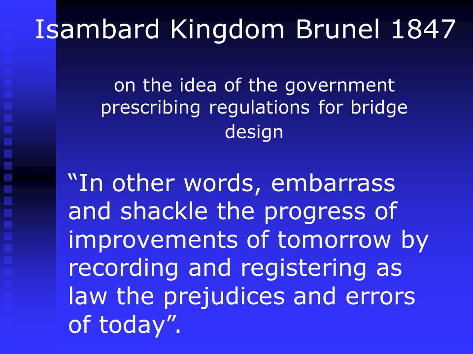 "Isambard Kingdom Brunel 1847 on the idea of the government prescribing regulations for bridge design ""In other words, embarrass and shackle the progre"