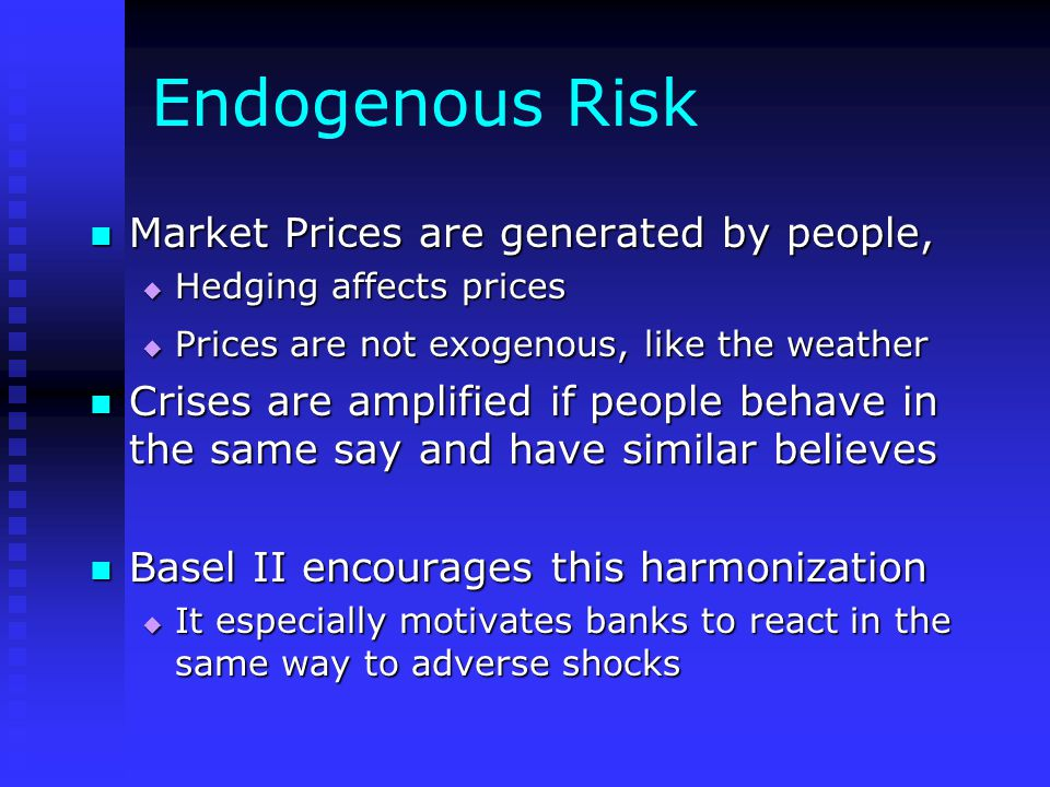 Endogenous Risk Market Prices are generated by people, Market Prices are generated by people,  Hedging affects prices  Prices are not exogenous, like the weather Crises are amplified if people behave in the same say and have similar believes Crises are amplified if people behave in the same say and have similar believes Basel II encourages this harmonization Basel II encourages this harmonization  It especially motivates banks to react in the same way to adverse shocks