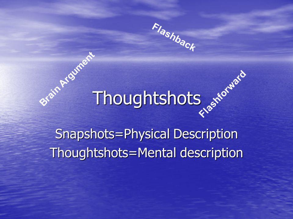 Thoughtshots Snapshots=Physical Description Thoughtshots=Mental description Brain Argument Flashback Flashforward