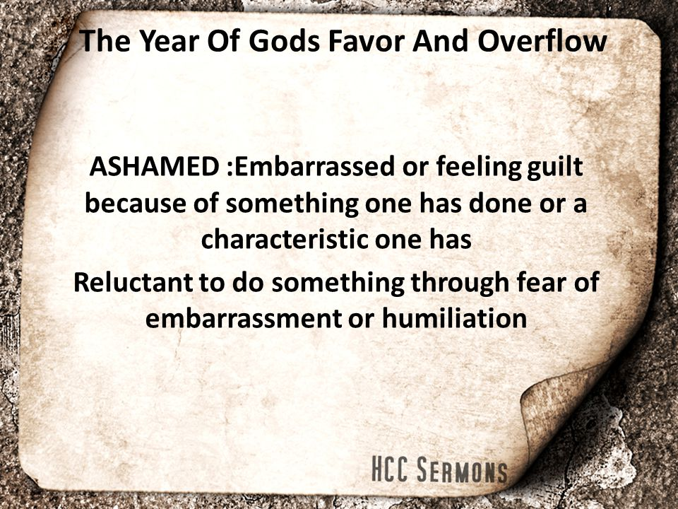 The Year Of Gods Favor And Overflow ASHAMED :Embarrassed or feeling guilt because of something one has done or a characteristic one has Reluctant to d