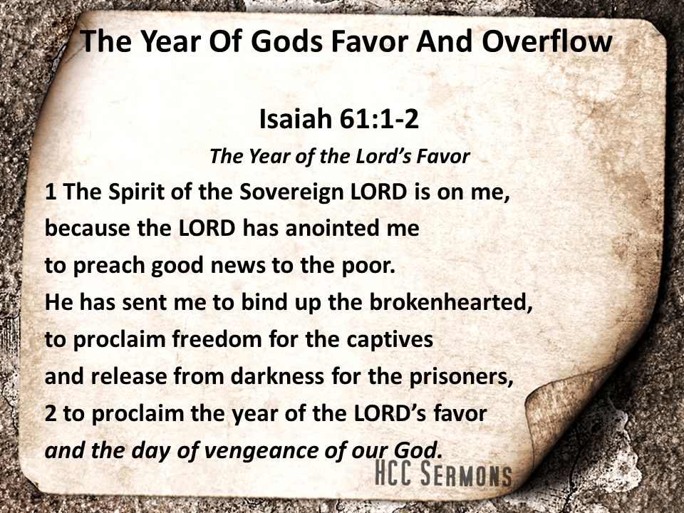 The Year Of Gods Favor And Overflow Isaiah 61:1-2 The Year of the Lord's Favor 1 The Spirit of the Sovereign LORD is on me, because the LORD has anoin