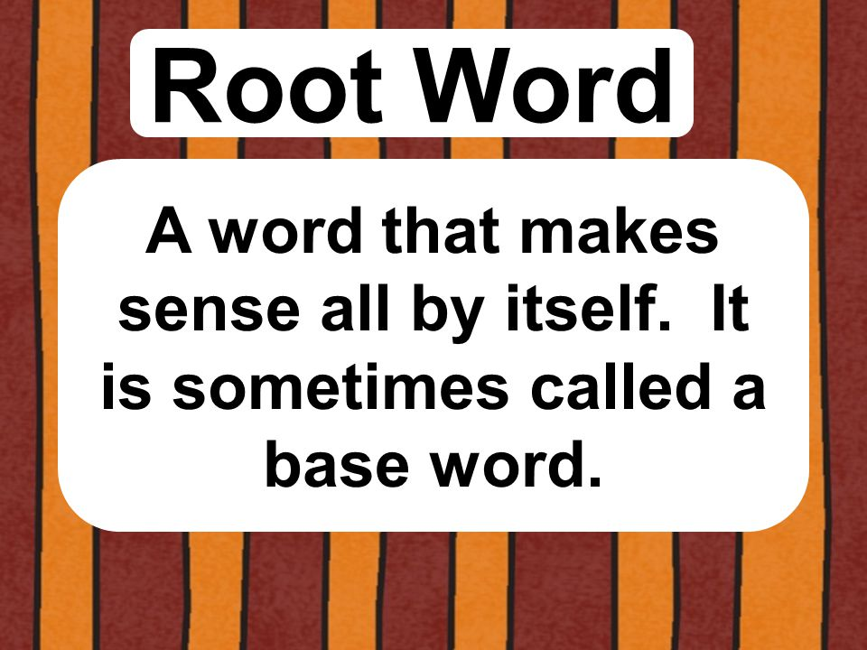 Root Word A word that makes sense all by itself. It is sometimes called a base word.