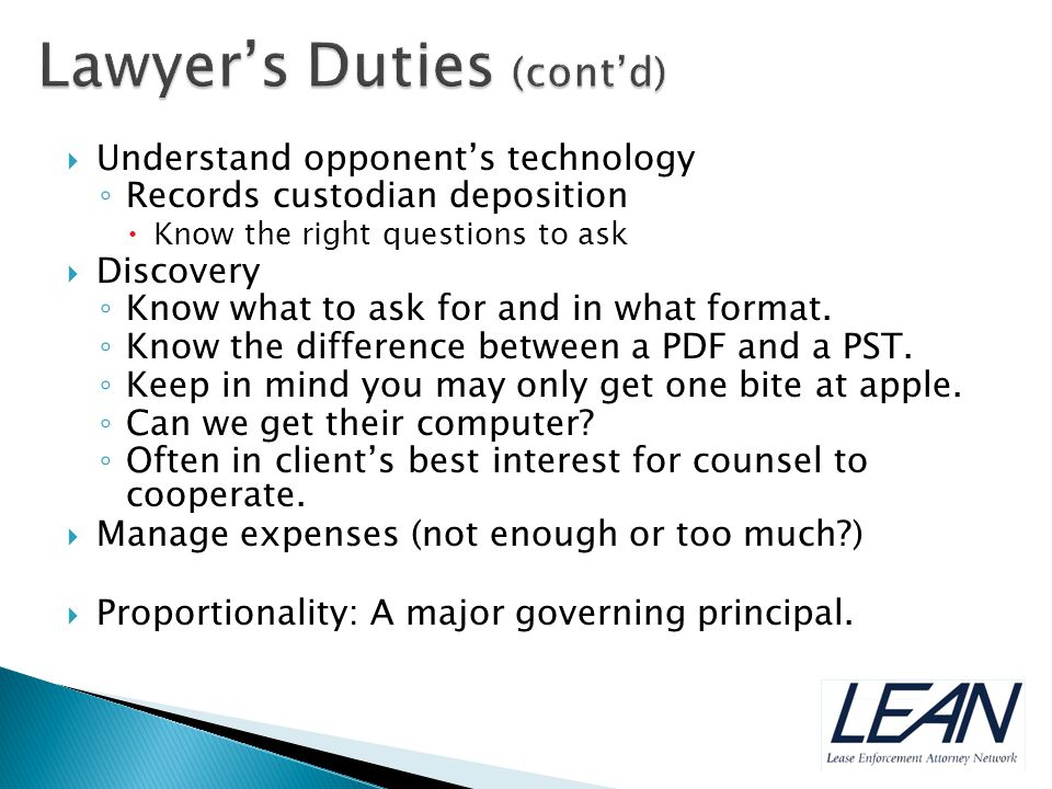 Understand opponent's technology ◦ Records custodian deposition  Know the right questions to ask  Discovery ◦ Know what to ask for and in what format.