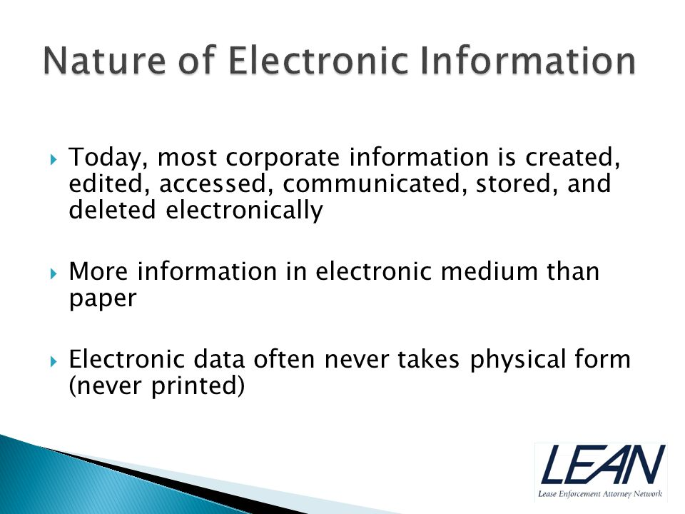  Today, most corporate information is created, edited, accessed, communicated, stored, and deleted electronically  More information in electronic medium than paper  Electronic data often never takes physical form (never printed)
