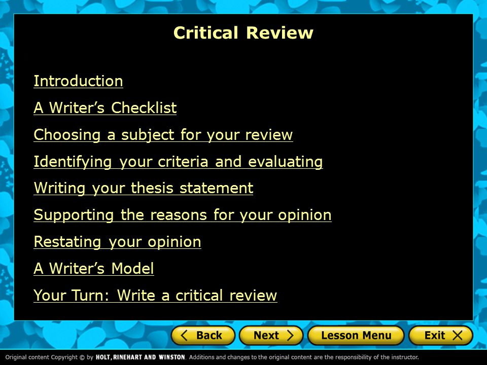 Critical Review Introduction A Writer's Checklist Choosing a subject for your review Identifying your criteria and evaluating Writing your thesis statement Supporting the reasons for your opinion Restating your opinion A Writer's Model Your Turn: Write a critical review