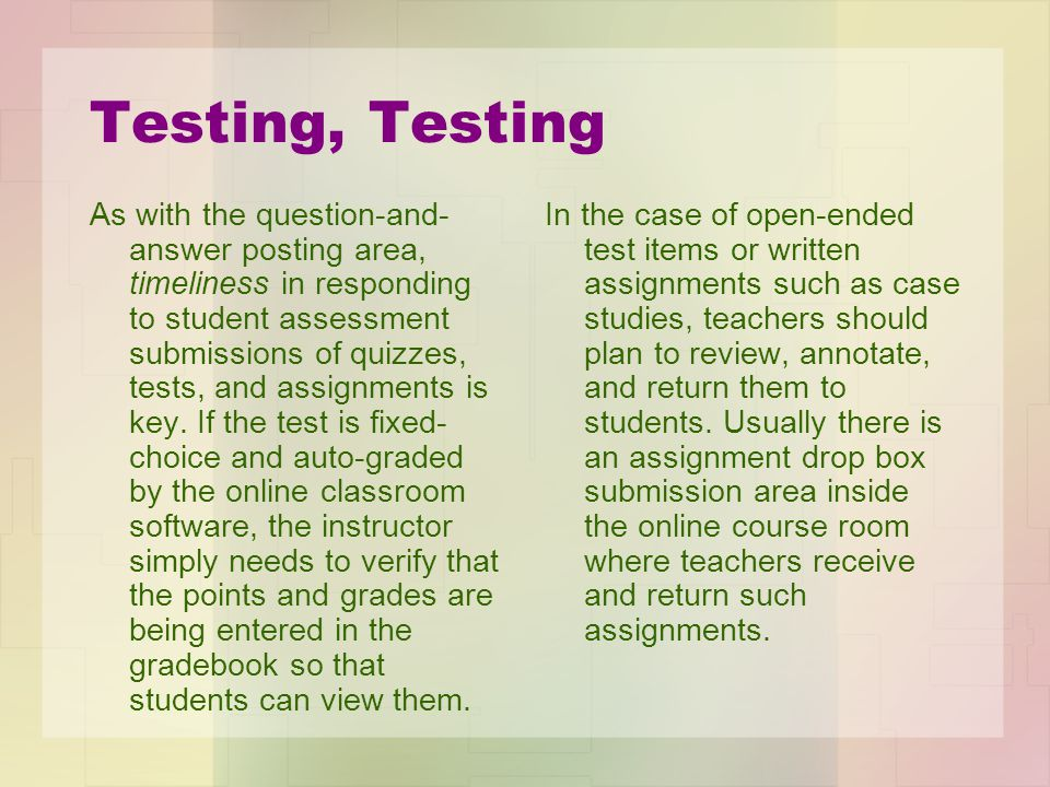 Testing, Testing As with the question-and- answer posting area, timeliness in responding to student assessment submissions of quizzes, tests, and assignments is key.