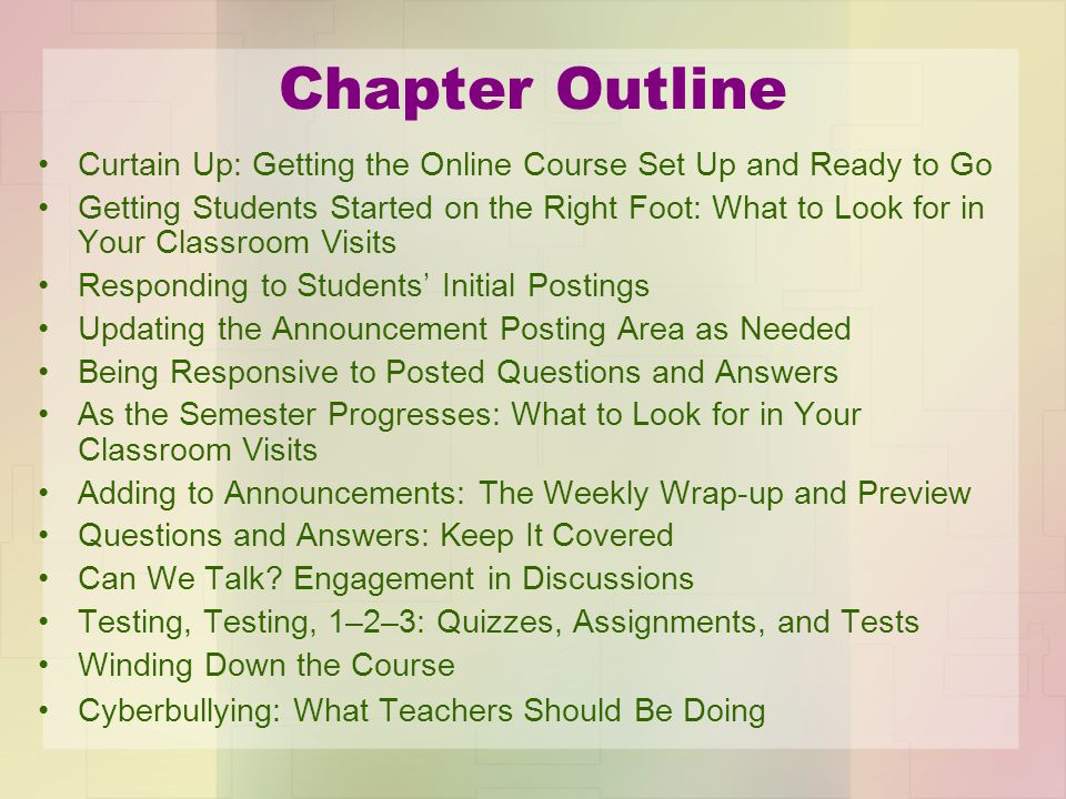 Chapter Outline Curtain Up: Getting the Online Course Set Up and Ready to Go Getting Students Started on the Right Foot: What to Look for in Your Classroom Visits Responding to Students' Initial Postings Updating the Announcement Posting Area as Needed Being Responsive to Posted Questions and Answers As the Semester Progresses: What to Look for in Your Classroom Visits Adding to Announcements: The Weekly Wrap-up and Preview Questions and Answers: Keep It Covered Can We Talk.