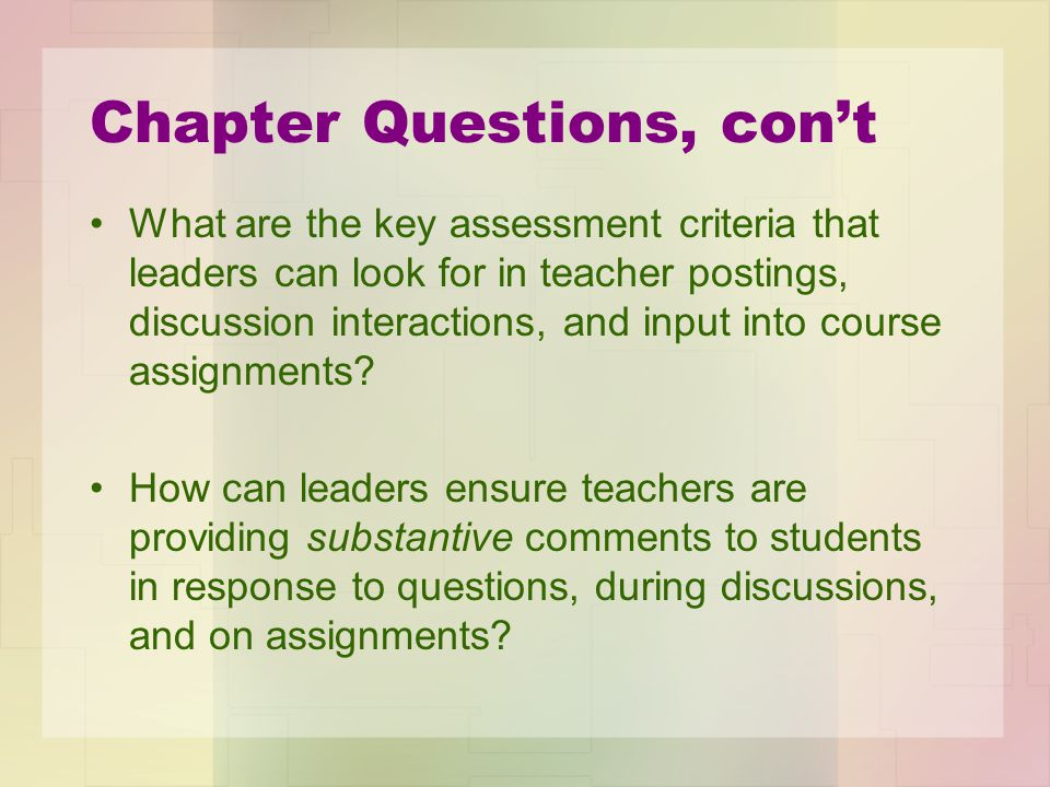 Chapter Questions, con't What are the key assessment criteria that leaders can look for in teacher postings, discussion interactions, and input into course assignments.