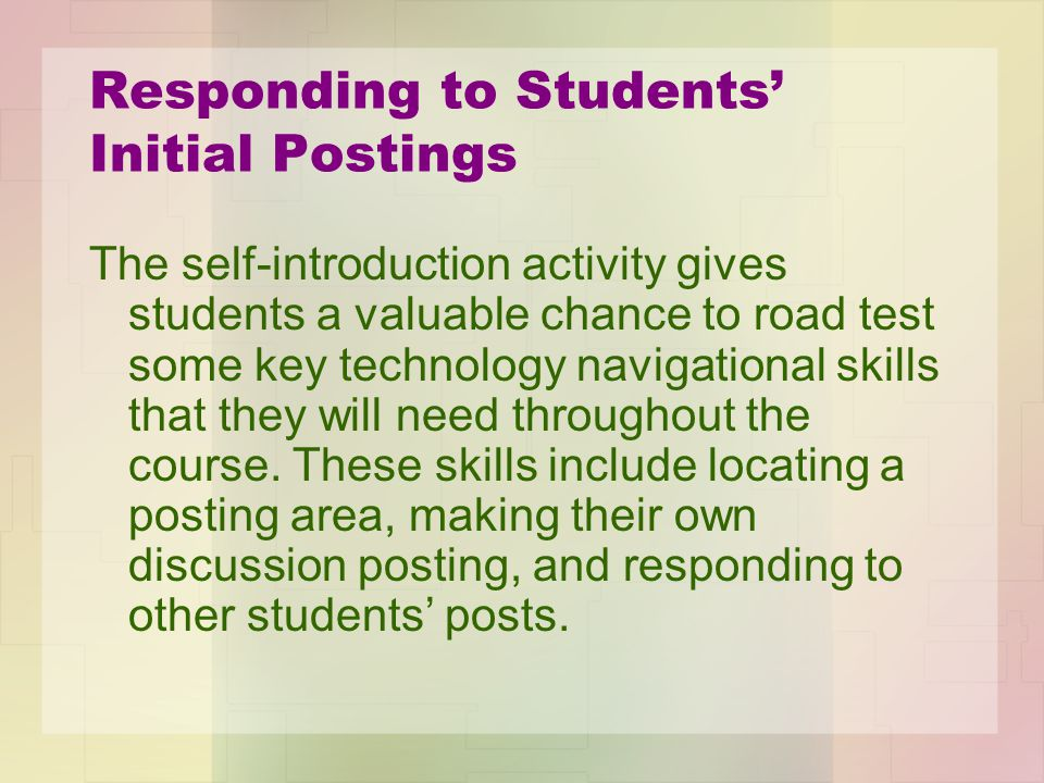 Responding to Students' Initial Postings The self-introduction activity gives students a valuable chance to road test some key technology navigational skills that they will need throughout the course.