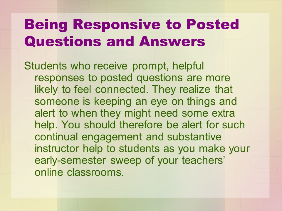Being Responsive to Posted Questions and Answers Students who receive prompt, helpful responses to posted questions are more likely to feel connected.
