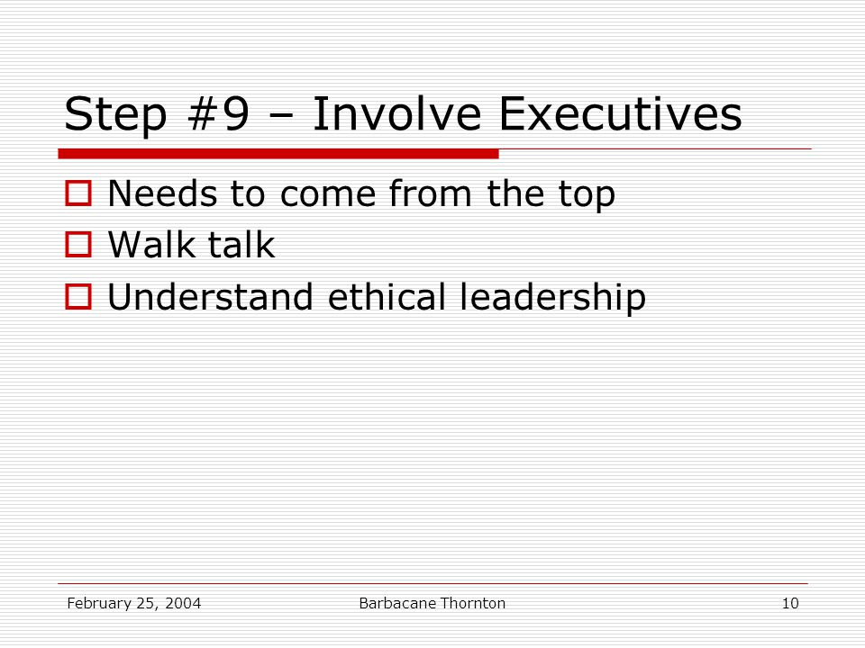 February 25, 2004Barbacane Thornton10 Step #9 – Involve Executives  Needs to come from the top  Walk talk  Understand ethical leadership