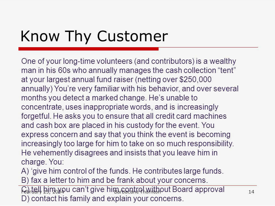 February 25, 2004Barbacane Thornton14 Know Thy Customer One of your long-time volunteers (and contributors) is a wealthy man in his 60s who annually manages the cash collection tent at your largest annual fund raiser (netting over $250,000 annually) You're very familiar with his behavior, and over several months you detect a marked change.