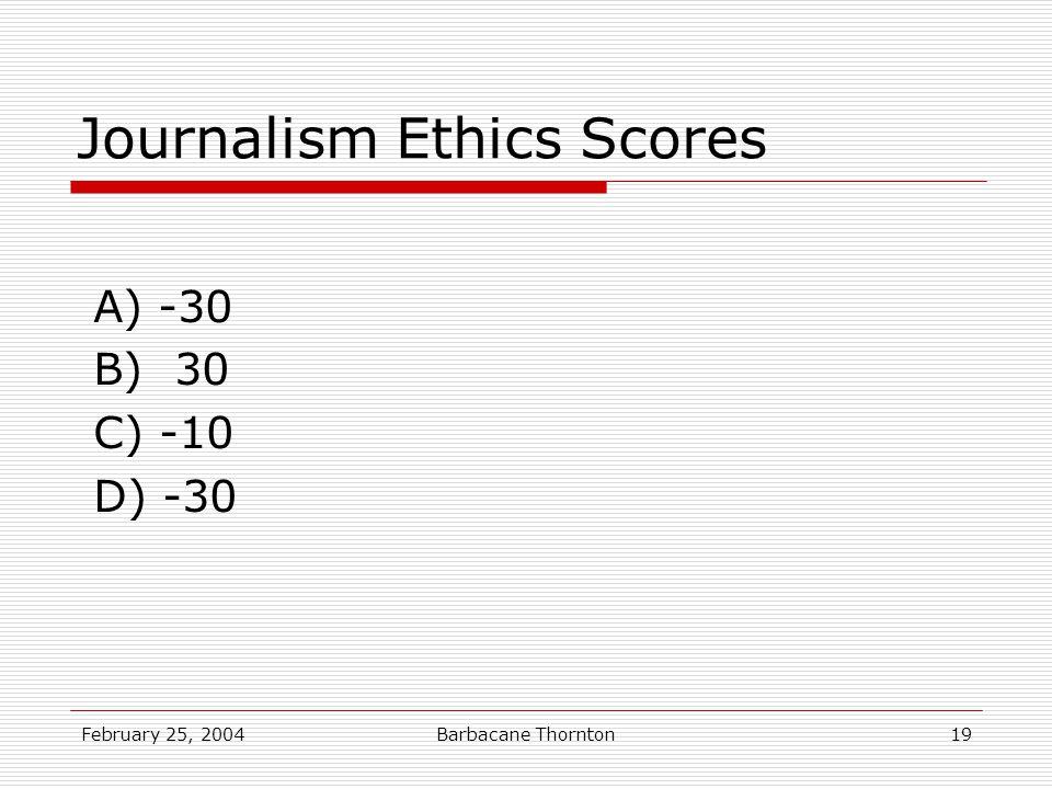 February 25, 2004Barbacane Thornton19 Journalism Ethics Scores A) -30 B) 30 C) -10 D) -30