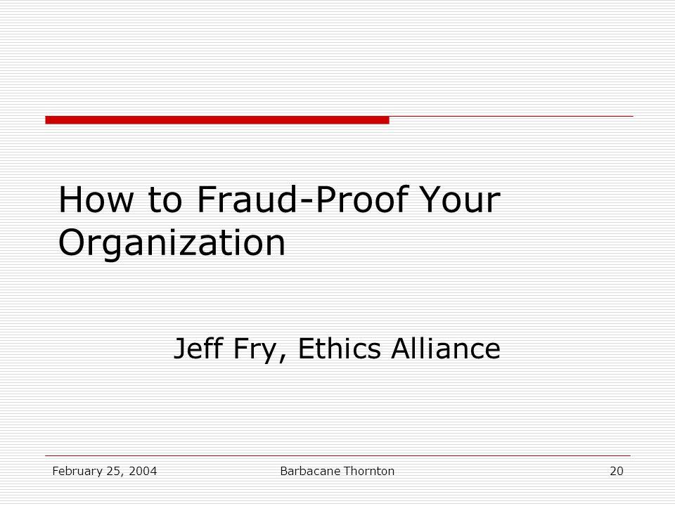 February 25, 2004Barbacane Thornton20 How to Fraud-Proof Your Organization Jeff Fry, Ethics Alliance