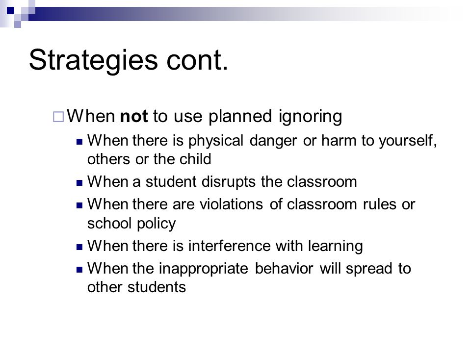 Strategies cont.  When not to use planned ignoring When there is physical danger or harm to yourself, others or the child When a student disrupts the