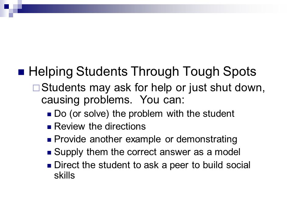 Helping Students Through Tough Spots  Students may ask for help or just shut down, causing problems. You can: Do (or solve) the problem with the stud