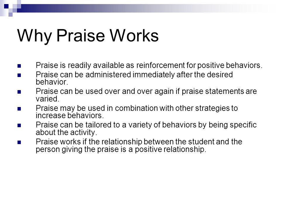Why Praise Works Praise is readily available as reinforcement for positive behaviors. Praise can be administered immediately after the desired behavio