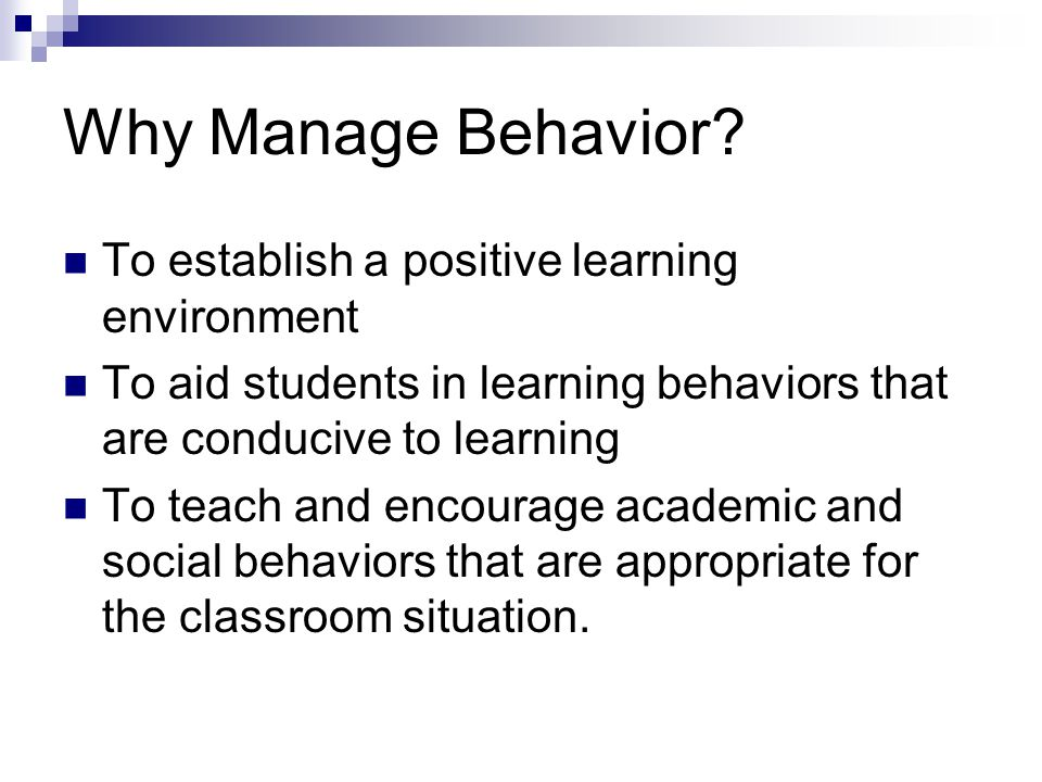 Why Manage Behavior? To establish a positive learning environment To aid students in learning behaviors that are conducive to learning To teach and en